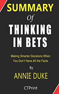 Summary of Thinking in Bets by Annie Duke - Making Smarter Decisions When You Don't Have All the Facts