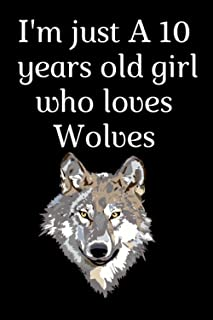 I'm just A 10 years old girl who loves Wolves: Notebook gift for girls who loves wolves, composition notebook gift for gir...