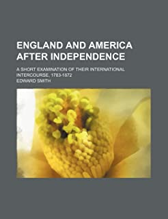 England and America After Independence; A Short Examination of Their International Intercourse, 1783-1872