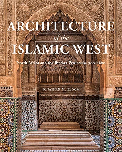 Architecture of the Islamic West: North Africa and the Iberian Peninsula, 700–1800