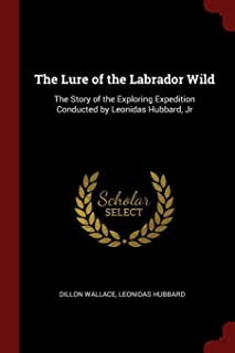 The Lure of the Labrador Wild: The Story of the Exploring Expedition Conducted by Leonidas Hubbard, Jr