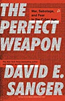 The Perfect Weapon:: War, Sabotage, and Fear in the Cyber Age
