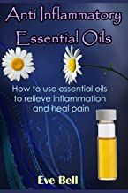 Anti Inflammatory Essential Oils: Ridding Inflmammation with Aromatherapy. How to use essential oils to relieve inflammation and heal pain (Volume 1)