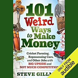 101 Weird Ways to Make Money: Cricket Farming, Repossessing Cars, and Other Jobs With Big Upside and Not Much Competition                   By:                                                                                                                                 Steve Gillman                               Narrated by:                                                                                                                                 Donald Corren                      Length: 8 hrs and 44 mins     44 ratings     Overall 3.5