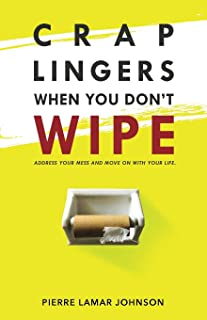 Crap Lingers When You Don't Wipe: Address Your Mess and Move On With Your Life.