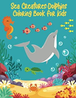 Sea Creatures: Dolphins Coloring Book For Kids: Big Sea Adventure With Dolphins! For Kids Ages 4-8, 8-12.