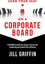 Earn Your Seat on a Corporate Board: 7 Actions To Build Your Career, Elevate Your Leadership,and Expand Your Influence