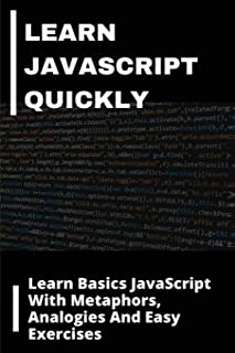 Learn JavaScript Quickly: Learn Basics JavaScript With Metaphors, Analogies, And Easy Exercises: Analogies