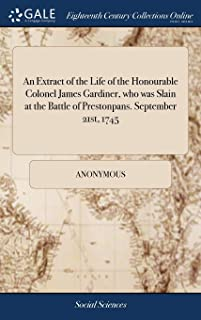 An Extract of the Life of the Honourable Colonel James Gardiner, Who Was Slain at the Battle of Prestonpans. September 21st, 1745
