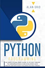 Python programming: The Easiest Python Crash Course to Go Deep Through The Main Applications As Web Development, Data Anal...