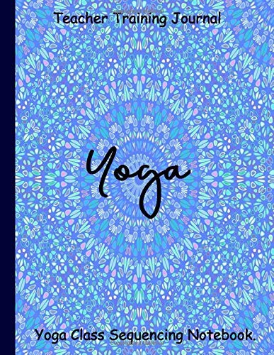 Teacher Training Journal Yoga Class Sequencing Notebook.: 120 Pages Record Class Theme, Key Poses, Props And Mush More, With This Yoga Sequence Planner And Yoga Teacher Training Journal