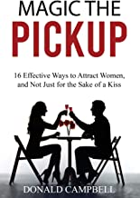 MAGIC THE PICKUP: 16 Effective Ways to Attract Women, and Not Just for the Sake of a Kiss (seduce, flirting, dating)