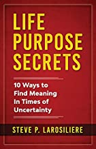 Life Purpose Secrets: 10 Ways to Find Meaning In Times of Uncertainty