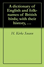 A dictionary of English and folk-names of British birds; with their history, meaning, and first usage, and the folk-lore, weather-lore, legends, etc., relating to the more familiar species (1913)