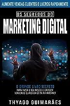 Os Segredos do Marketing Digital: O Grande Livro Segredo Para Fazer o Seu Negócio Crescer Através da Internet