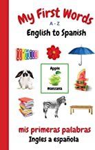 My First Words A - Z English to Spanish: Bilingual Learning Made Fun and Easy with Words and Pictures