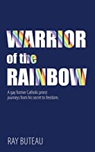 Warrior of the Rainbow: A gay former Catholic priest journeys from his secret to freedom.