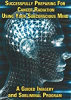 Successfully Preparing for Cancer Radiation Using Your Subconscious Mind