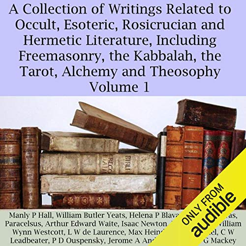 A Collection of Writings Related to Occult, Esoteric, Rosicrucian and Hermetic Literature, Including Freemasonry, the Kabbalah, the Tarot, Alchemy and Theosophy Volume 1 audiobook cover art