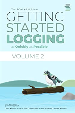 The Scalyr Guide to Getting Started Logging as Quickly as Possible: With quick-start guides to logging in Java, Log4j2, PHP, Ruby, Rails, Swift, Scala, ... Logging as Quickly as Possible Book 2)
