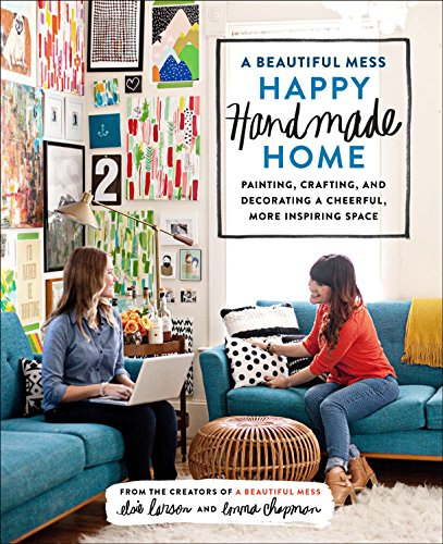 A Beautiful Mess Happy Handmade Home: Painting, Crafting, and Decorating a Cheerful, More Inspiring Space: A Room-by-Room Guide to Painting, Crafting, and Decorating a Cheerful, More Inspiring Space