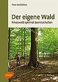 Der eigene Wald: Privatwald optimal bewirtschaften - Peter Wohlleben