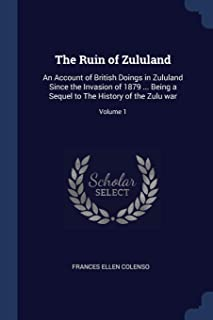 The Ruin of Zululand: An Account of British Doings in Zululand Since the Invasion of 1879 ... Being a Sequel to the Histor...