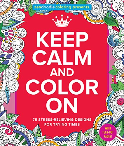 Zendoodle Coloring Presents Keep Calm and Color On: 75 Stress-Relieving Designs for Trying Times
