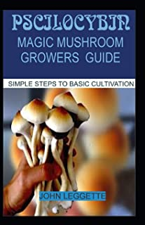 PSCILOCYBIN: MAGIC MUSHROOM GROWERS GUIDE: All you need to know about magic mushroom benefits, side effects and comprehensive grower guide