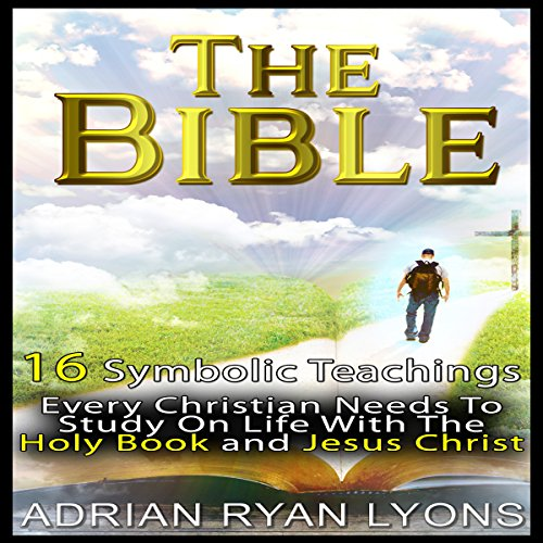 The Bible: 16 Symbolic Teachings Every Christian Needs to Study on Life with the Holy Book and Jesus Christ audiobook cover art