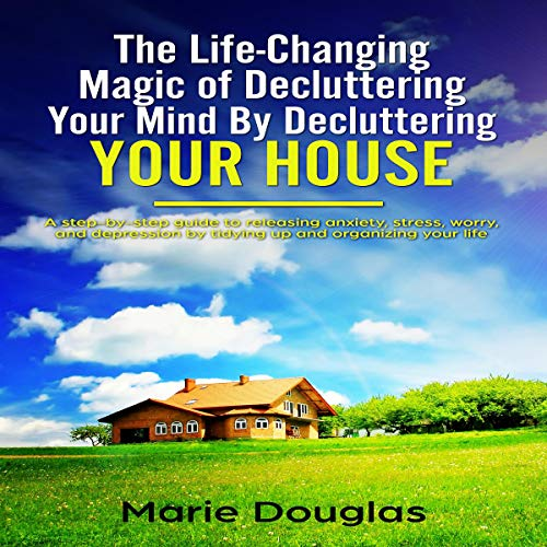 The Life-Changing Magic of Decluttering Your Mind by Decluttering Your House Audiobook By Marie Douglas cover art