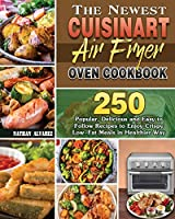 The Newest Cuisinart Air Fryer Oven Cookbook: 250 Popular, Delicious and Easy to Follow Recipes to Enjoy Crispy Low-Fat Meals in Healthier Way