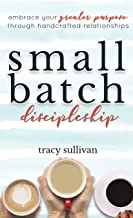 Small Batch Discipleship: Embrace Your Greater Purpose Through Handcrafted Relationships