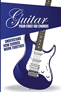 Guitar- Your First 100 Chords- Understand How Chords Work Together: Easy Learn To Play Guitar Book