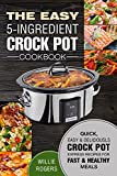 The Easy 5-Ingredient Crock Pot Cookbook: Quick, Easy & Delicious Crock Pot Express Recipes for Fast & Healthy Meals (Crock Pot Cookbook)