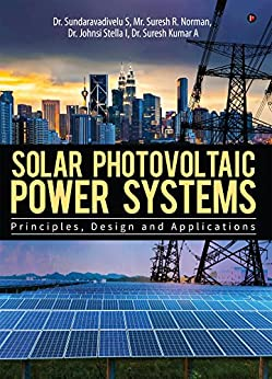 Solar Photovoltaic Power Systems : Principles,Design and Applications by [Dr. Suresh Kumar A Dr. Sundaravadivelu S, Mr. Suresh R. Norman, Dr. Johnsi Stella I]