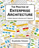 The Practice of Enterprise Architecture: A Modern Approach to Business and IT Alignment - Svyatoslav Kotusev