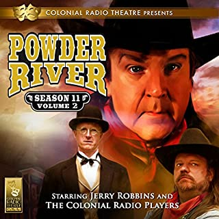 Powder River, Season 11, Vol. 2                   By:                                                                                                                                 Jerry Robbins                               Narrated by:                                                                                                                                 Jerry Robbins,                                                                                        The Colonial Radio Players                      Length: 2 hrs and 38 mins     41 ratings     Overall 4.8