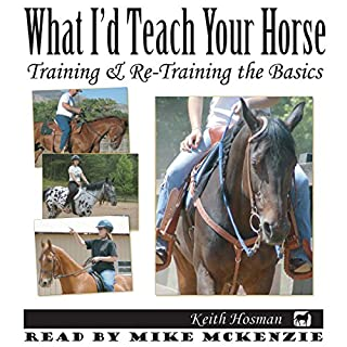 What I'd Teach Your Horse: Training & Re-Training the Basics     Horse Training How-To, Volume 8              By:                                                                                                                                 Keith Hosman                               Narrated by:                                                                                                                                 Mike McKenzie                      Length: 5 hrs and 30 mins     7 ratings     Overall 4.6