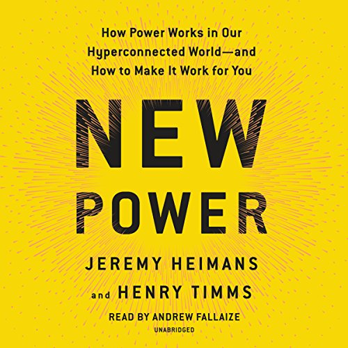 New Power     How Power Works in Our Hyperconnected World--and How to Make It Work for You              By:                                                                                                                                 Jeremy Heimans,                                                                                        Henry Timms                               Narrated by:                                                                                                                                 Andrew Fallaize                      Length: 9 hrs and 50 mins     160 ratings     Overall 4.4