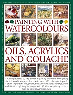 Painting with Watercolours, Oils, Acrylics and Gouache: A Complete Step-By-Step Course In Painting Techniques, From Getting Started To Achieving Excellence, With Over 1600 Photographs