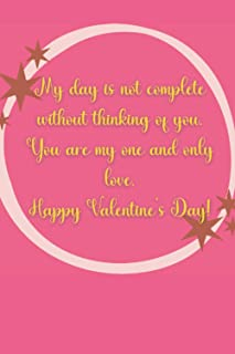 My day is not complete without thinking of you. You are my one and only love. Happy Valentine's Day!: Blank Lined Journal ...