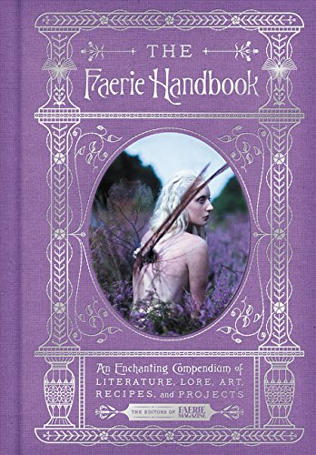 The Faerie Handbook: An Enchanting Compendium of Literature, Lore, Art, Recipes, and Projects (The E