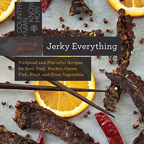 Jerky Everything: Foolproof and Flavorful Recipes for Beef, Pork, Poultry, Game, Fish, Fruit, and Even Vegetables (Countryman Know How Book 0)