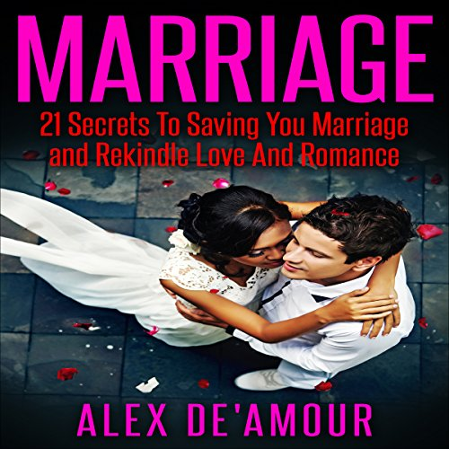 Marriage: 21 Secrets to Saving Your Marriage and Rekindle Love and Romance audiobook cover art