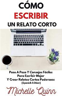 Cómo Escribir Un Relato Corto: Paso A Paso Y Consejos Fáciles Para Escribir Mejor Y Crear Relatos Cortos Poderosos (Spanis...