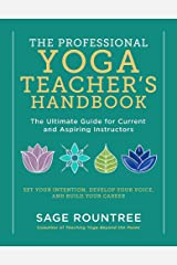 The Professional Yoga Teacher's Handbook: The Ultimate Guide for Current and Aspiring Instructors--Set Your Intention, Develop Your Voice, and Build Your Career Paperback