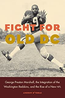 Fight for Old DC: George Preston Marshall, the Integration of the Washington Redskins, and the Rise of a New NFL