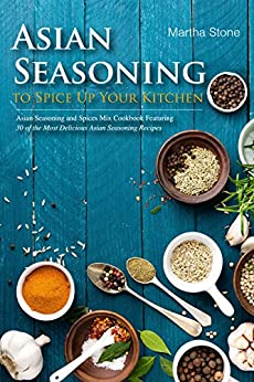 Asian Seasoning to Spice Up Your Kitchen: Asian Seasoning and Spices Mix Cookbook Featuring 30 of the Most Delicious Asian Seasoning Recipes by [Martha Stone]