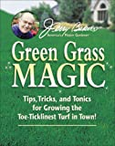 Jerry Baker's Green Grass Magic: Tips, Tricks, and Tonics for Growing...